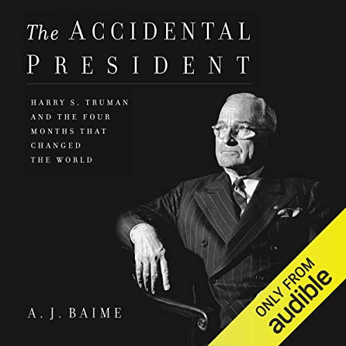 3) The Accidental President: Harry S. Truman and the Four Months That Changed the World