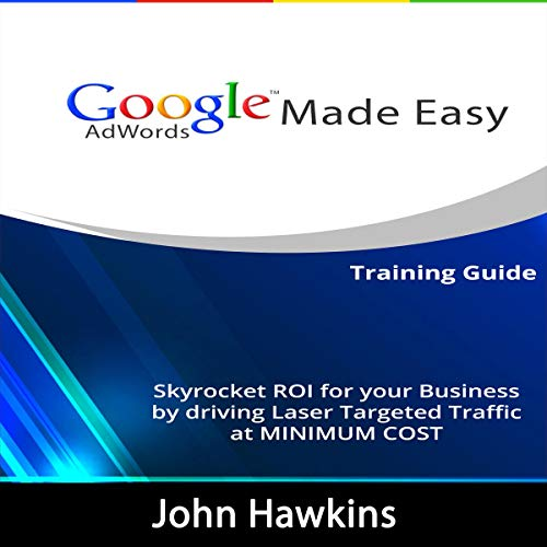 Google AdWords Made Easy: Skyrocket ROI for Your Business by Driving Laser Targeted Traffic at Minimum Cost.