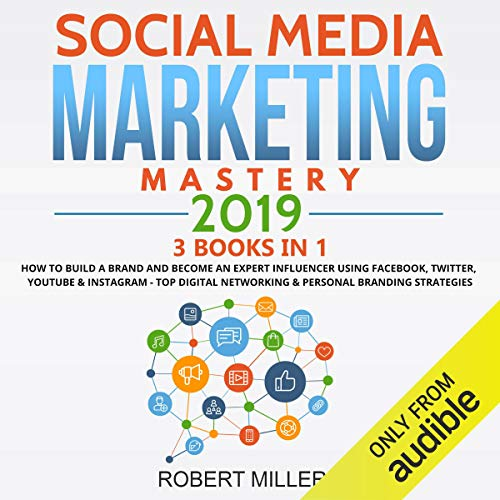 Social Media Marketing Mastery 2019: 3 Books in 1: How to Build a Brand and Become an Expert Influencer Using Facebook, Twitter, Youtube & Instagram - Top Digital Networking & Personal Branding Strategies