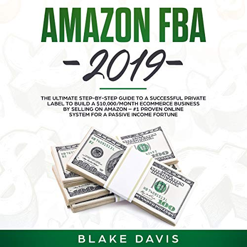 Amazon FBA 2019: The Ultimate Step-by-Step Guide to a Successful Private Label to Build a $10,000/Month E-Commerce Business by Selling on Amazon: #1 Proven Online System for a Passive Income Fortune