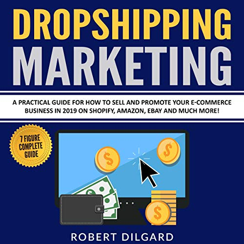 Dropshipping Marketing: A Practical Guide for How to Sell and Promote Your E-Commerce Business in 2019 on Shopify, Amazon, Ebay and Much More!