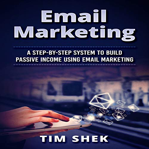 Email Marketing: A Step-by-Step System to Build Passive Income Using Email Marketing