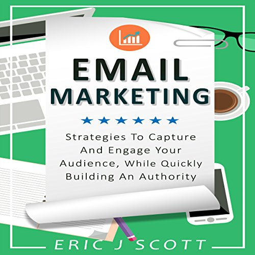 Email Marketing: Strategies to Capture and Engage Your Audience, While Quickly Building an Authority