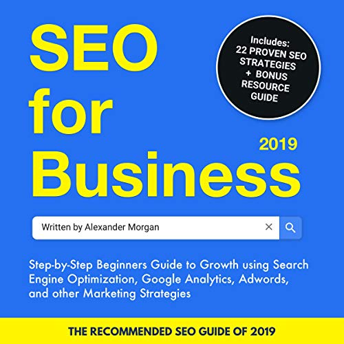 SEO for Business 2019: Step-By-Step Beginners Guide to Growth Using Search Engine Optimization, Google Analytics, Adwords, and Other Marketing Strategies