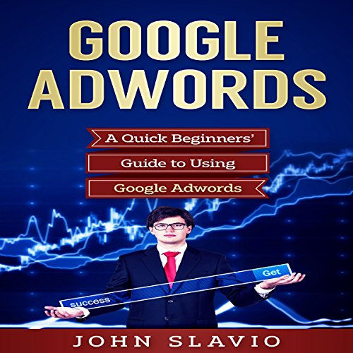 Google AdWords: A Quick Beginners' Guide to Using Google AdWords: Website Analytics Guide to Marketing, Advertising and Search Using Google AdWords (Volume 1)