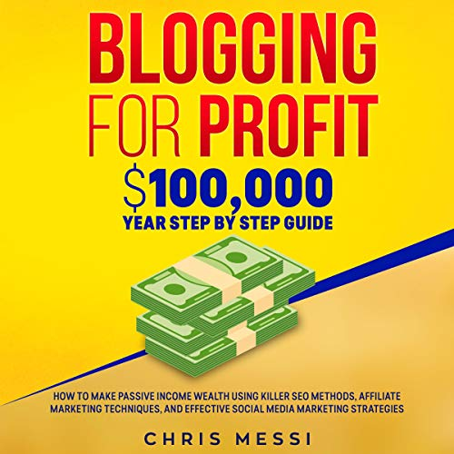 Blogging for Profit: $100,000/Year Step by Step Guide - How to Make Passive Income Wealth Using Killer SEO Methods, Affiliate Marketing Techniques, and Effective Social Media Marketing Strategies