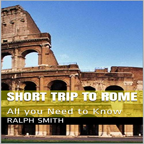36) A Short Trip To Rome: All You Need To Know by Ralph Smith
